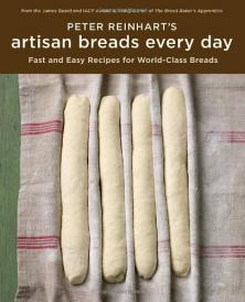 Artisan Breads Every Day, Peter Reinhart